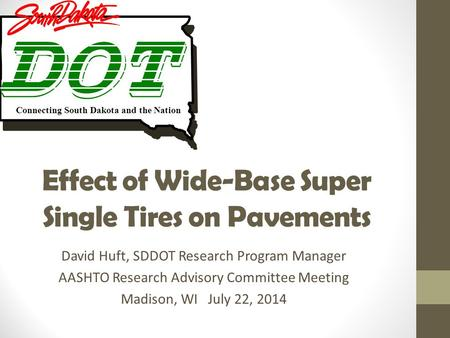 Effect of Wide-Base Super Single Tires on Pavements David Huft, SDDOT Research Program Manager AASHTO Research Advisory Committee Meeting Madison, WI July.