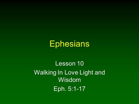 Ephesians Lesson 10 Walking In Love Light and Wisdom Eph. 5:1-17.