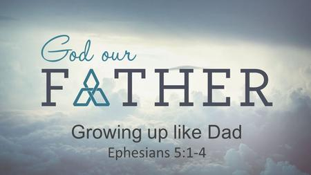 Growing up like Dad Ephesians 5:1-4.