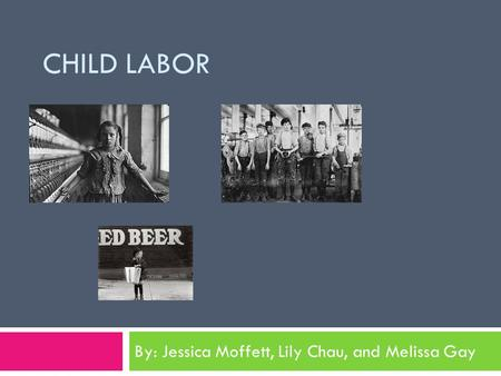 CHILD LABOR By: Jessica Moffett, Lily Chau, and Melissa Gay.