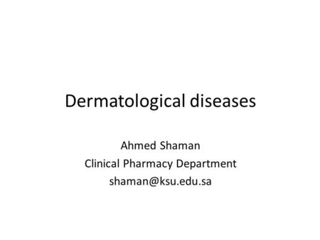 Dermatological diseases Ahmed Shaman Clinical Pharmacy Department