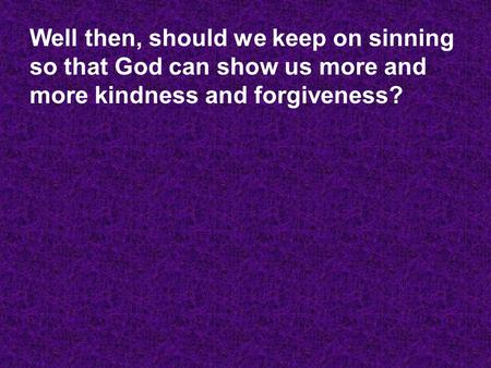 Well then, should we keep on sinning so that God can show us more and more kindness and forgiveness?