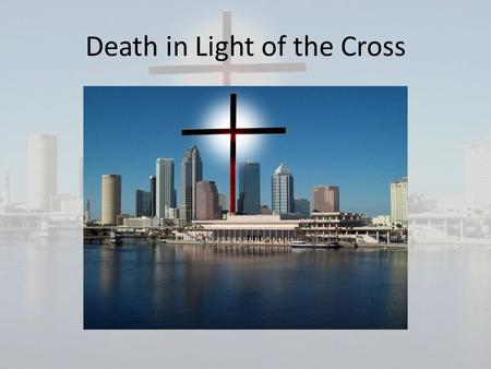 Death in Light of the Cross. Why is it important to know the truth about Death: