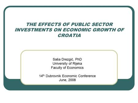 THE EFFECTS OF PUBLIC SECTOR INVESTMENTS ON ECONOMIC GROWTH OF CROATIA Saša Drezgić, PhD University of Rijeka Faculty of Economics 14 th Dubrovnik Economic.