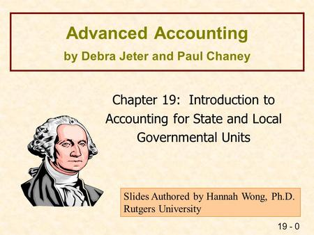 19 - 0 Advanced Accounting by Debra Jeter and Paul Chaney Chapter 19: Introduction to Accounting for State and Local Governmental Units Slides Authored.