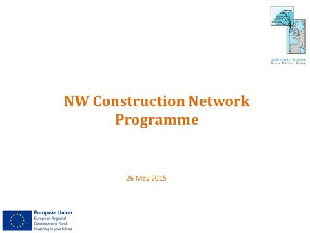 NW Construction Network Programme 26 May 2015. Project Partners LEAD PARTNER North West Region Cross Border Group LEAD COUNCIL Magherafelt District Council.