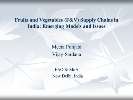 Fruits and Vegetables (F&V) Supply Chains in India: Emerging Models and Issues Meeta Punjabi Vijay Sardana FAO & MoA New Delhi, India New Delhi, India.