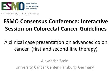 ESMO Consensus Conference: Interactive Session on Colorectal Cancer Guidelines A clinical case presentation on advanced colon cancer (first and second.