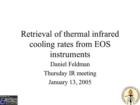 Retrieval of thermal infrared cooling rates from EOS instruments Daniel Feldman Thursday IR meeting January 13, 2005.