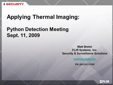 Matt Bretoi FLIR Systems, Inc. Security & Surveillance Solutions PH: (941)351-5740 Applying Thermal Imaging: Python Detection Meeting.