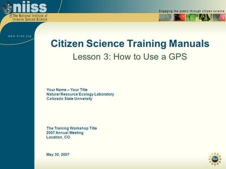 May 30, 2007 Citizen Science Training Manuals Lesson 3: How to Use a GPS The Training Workshop Title 2007 Annual Meeting Location, CO Your Name – Your.