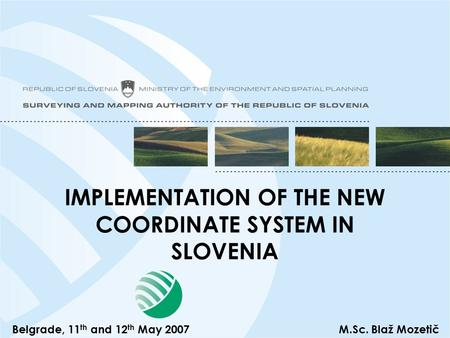IMPLEMENTATION OF THE NEW COORDINATE SYSTEM IN SLOVENIA Belgrade, 11 th and 12 th May 2007M.Sc. Blaž Mozetič.