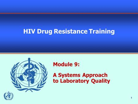 1 HIV Drug Resistance Training Module 9: A Systems Approach to Laboratory Quality.