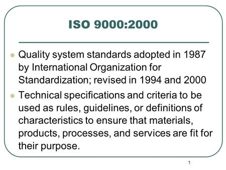 ISO 9000:2000 Quality system standards adopted in 1987 by International Organization for Standardization; revised in 1994 and 2000 Technical specifications.