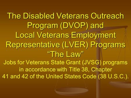 "The Disabled Veterans Outreach Program (DVOP) and Local Veterans Employment Representative (LVER) Programs ""The Law"" The Disabled Veterans Outreach Program."