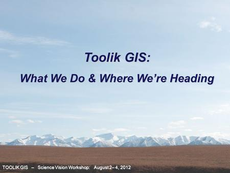 TOOLIK GIS – Science Vision Workshop: August 2– 4, 2012 Toolik GIS: What We Do & Where We're Heading.