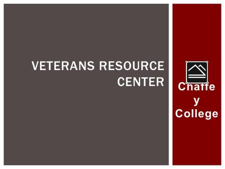 Chaffe y College VETERANS RESOURCE CENTER.  Serves approximately 19,000 FTE  Approximately 400 student veterans  Approximately 40,000 Veterans in District.