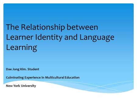 The Relationship between Learner Identity and Language Learning Dae Jong Kim. Student Culminating Experience in Multicultural Education New York University.