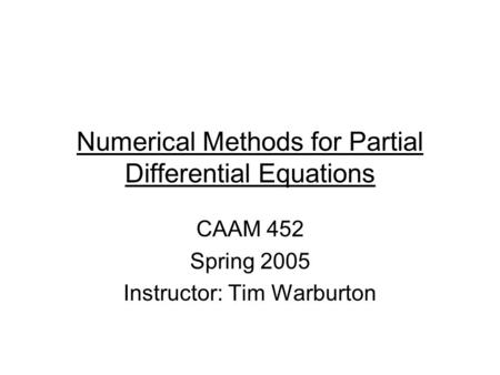 Numerical Methods for Partial Differential Equations CAAM 452 Spring 2005 Instructor: Tim Warburton.