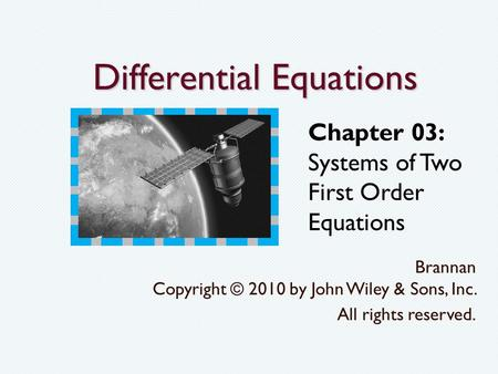 Differential Equations Brannan Copyright © 2010 by John Wiley & Sons, Inc. All rights reserved. Chapter 03: Systems of Two First Order Equations.