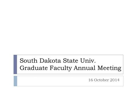 South Dakota State Univ. Graduate Faculty Annual Meeting 16 October 2014.