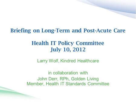 Briefing on Long-Term and Post-Acute Care Health IT Policy Committee July 10, 2012 Larry Wolf, Kindred Healthcare in collaboration with John Derr, RPh,
