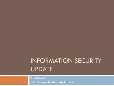 INFORMATION SECURITY UPDATE Al Arboleda Chief Information Security Officer.