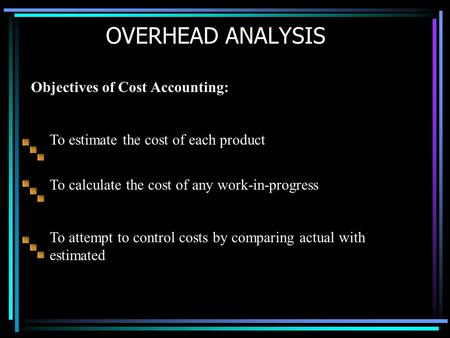 OVERHEAD ANALYSIS Objectives of Cost Accounting: To calculate the cost of any work-in-progress To attempt to control costs by comparing actual with estimated.