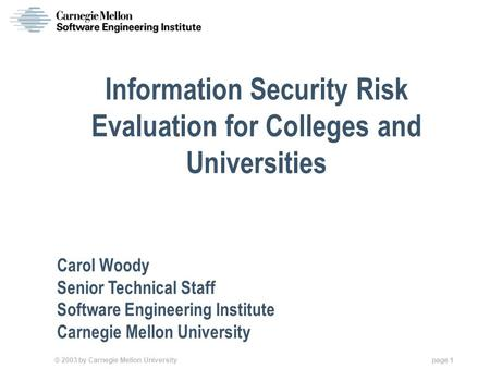 © 2003 by Carnegie Mellon University page 1 Information Security Risk Evaluation for Colleges and Universities Carol Woody Senior Technical Staff Software.