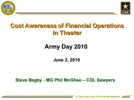 In Tune with Army Financial Management Cost Awareness of Financial Operations in Theater Army Day 2010 June 2, 2010 June 2, 2010 Steve Bagby - MG Phil.