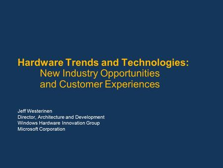 Hardware Trends and Technologies: New Industry Opportunities and Customer Experiences Jeff Westerinen Director, Architecture and Development Windows Hardware.
