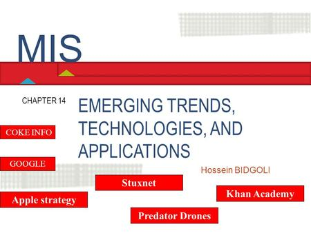 EMERGING TRENDS, TECHNOLOGIES, AND APPLICATIONS CHAPTER 14 Hossein BIDGOLI MIS GOOGLE Apple strategy COKE INFO Predator Drones Khan Academy Stuxnet.