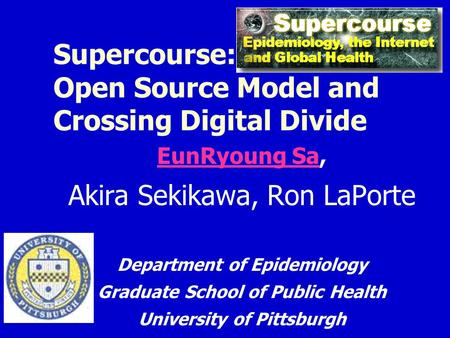 Supercourse: Open Source Model and Crossing Digital Divide EunRyoung SaEunRyoung Sa, Akira Sekikawa, Ron LaPorte Department of Epidemiology Graduate School.