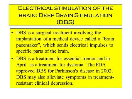 "Electrical stimulation of the brain: Deep Brain Stimulation (DBS) DBS is a surgical treatment involving the implantation of a medical device called a ""brain."