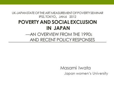 UK-JAPAN STATE OF THE ART MEASUREMENT OF POVERTY SEMINAR IPSS, TOKYO , JAN.6 2012 POVERTY AND SOCIAL EXCLUSION IN JAPAN —AN OVERVIEW FROM THE 1990 S AND.