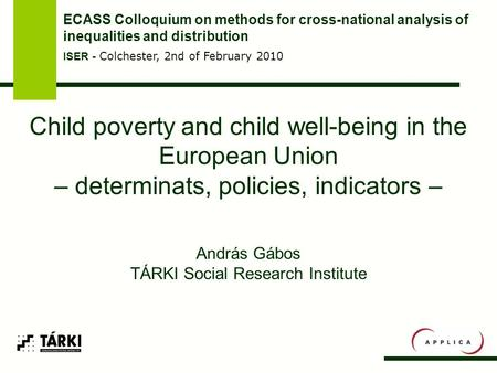 Child poverty and child well-being in the European Union – determinats, policies, indicators – András Gábos TÁRKI Social Research Institute ECASS Colloquium.