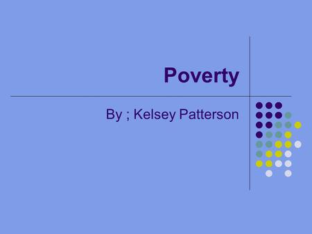 Poverty By ; Kelsey Patterson. Almost half the world over 3 billion people live on less than $2.50 a day Nearly a billion people entered the 21st century.