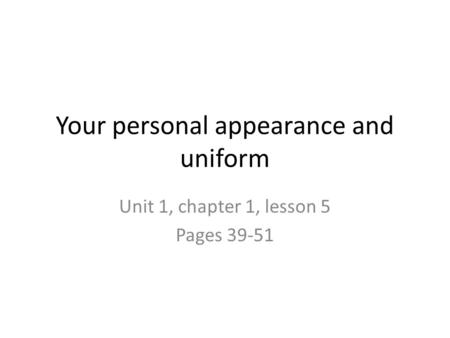 Your personal appearance and uniform Unit 1, chapter 1, lesson 5 Pages 39-51.