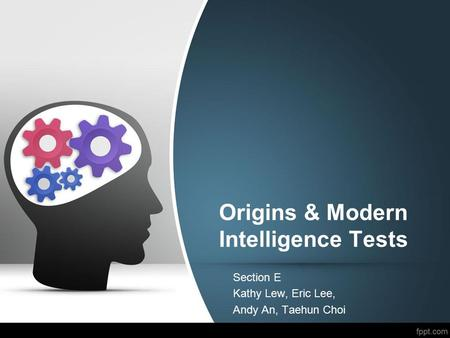 Origins & Modern Intelligence Tests Section E Kathy Lew, Eric Lee, Andy An, Taehun Choi.