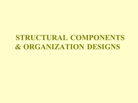 STRUCTURAL COMPONENTS & ORGANIZATION DESIGNS. Organization Design – A Definition Used to manage the total organization the overall pattern of structural.