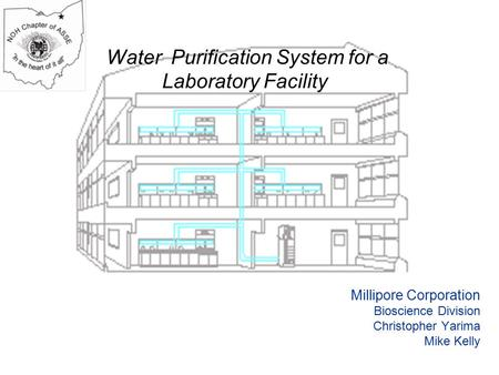 Water Purification System for a Laboratory Facility Millipore Corporation Bioscience Division Christopher Yarima Mike Kelly.