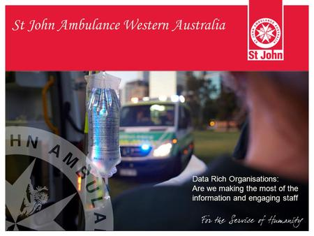 St John Ambulance Western Australia Data Rich Organisations: Are we making the most of the information and engaging staff.