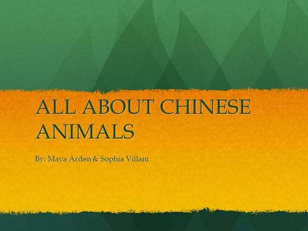 ALL ABOUT CHINESE ANIMALS By: Maya Arden & Sophia Villani.