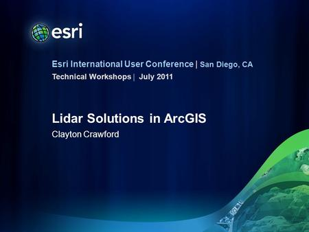 Esri International User Conference | San Diego, CA Technical Workshops | Lidar Solutions in ArcGIS Clayton Crawford July 2011.