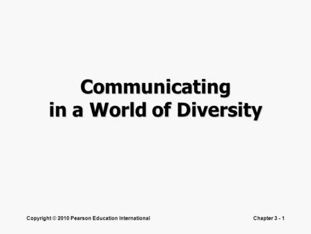 Copyright © 2010 Pearson Education InternationalChapter 3 - 1 Communicating in a World of Diversity.
