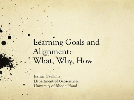 Learning Goals and Alignment: What, Why, How Joshua Caulkins Department of Geosciences University of Rhode Island.