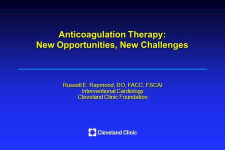 Russell E. Raymond, DO, FACC, FSCAI Interventional Cardiology Cleveland Clinic Foundation Anticoagulation Therapy: New Opportunities, New Challenges.