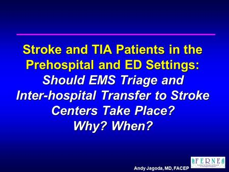 Andy Jagoda, MD, FACEP Stroke and TIA Patients in the Prehospital and ED Settings: Should EMS Triage and Inter-hospital Transfer to Stroke Centers Take.