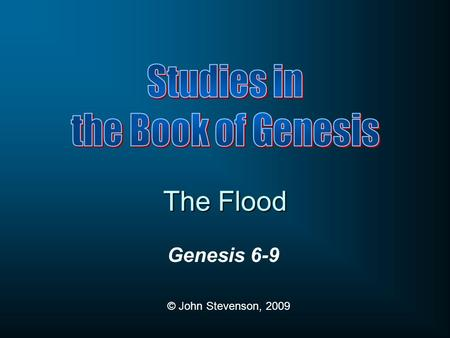 Genesis 6-9 © John Stevenson, 2009 The Flood. Genesis 1-6 Creation history Genesis 7-11 Noahic history Adam's sons (4:1-16)Noah's sons (9:18-29) Technological.