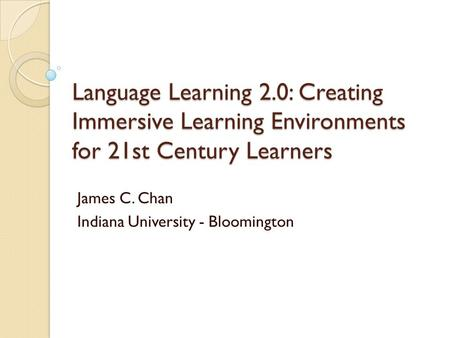 Language Learning 2.0: Creating Immersive Learning Environments for 21st Century Learners James C. Chan Indiana University - Bloomington.